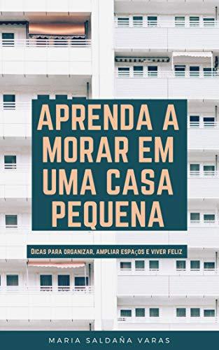 APRENDA A MORAR EM UMA CASA PEQUENA: Dicas para organizar, ampliar espaços e viver feliz (Portuguese Edition)