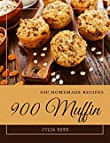 Oh! 900 Homemade Muffin Recipes: From The Homemade Muffin Cookbook To The Table