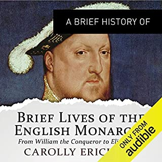 A Brief History of Brief Lives of the English Monarchs     Brief Histories              By:                                                                                                                                 Carolly Erickson                               Narrated by:                                                                                                                                 Roger Davis                      Length: 14 hrs and 6 mins     22 ratings     Overall 3.9
