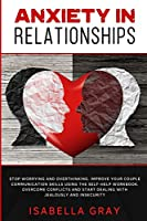 Anxiety in Relationships: Stop Worrying and Overthinking. Improve Your Couple Communication Skills Using The Self-Help Workbook. Overcome conflicts and Start Dealing with Jealously and Insecurity