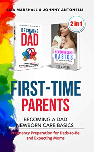 First-Time Parents Box Set: Becoming a Dad + Newborn Care Basics - Pregnancy Preparation for Dads-to-Be and Expecting Moms (Positive Parenting Book 6)