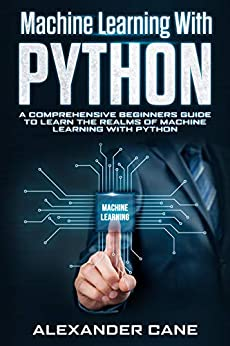 MACHINE LEARNING WITH PYTHON : A Comprehensive Beginners Guide to Learn the Realms of Machine Learning with Python by [Alexander Cane]