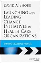 Launching and Leading Change Initiatives in Health Care Organizations: Managing Successful Projects (Jossey-Bass Public Health)
