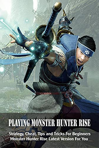 Playing Monster Hunter Rise: Strategy, Cheat, Tips and Tricks For Beginners Monster Hunter Rise Latest Version For You: Monster Hunter Rise Latest Version For You (English Edition)
