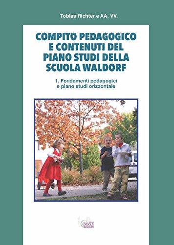 Compito pedagogico e contenuti del piano studi della scuola Waldorf. Fondamenti pedagogici e piano studi orizzontale (Vol. 1)