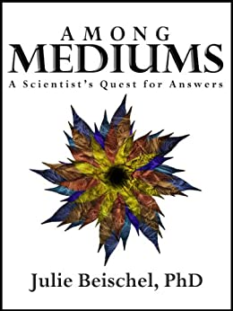 Among Mediums: A Scientist's Quest for Answers by [Julie Beischel PhD]