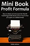 MINI BOOK PROFIT FORMULA: How to Make an Extra $300-$1,000 Per Month Publishing Kindle Books Even If Youre Not an Expert or a Skilled Writer