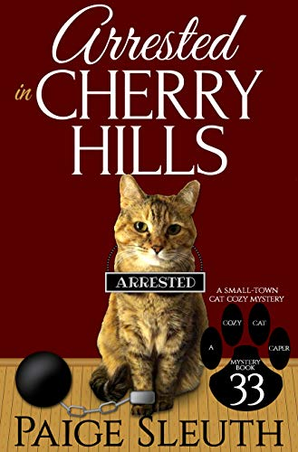 Arrested in Cherry Hills: A Small-Town Cat Cozy Mystery (Cozy Cat Caper Mystery Book 33)