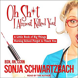 Oh Sh*t, I Almost Killed You!     A Little Book of Big Things Nursing School Forgot to Teach You              By:                                                                                                                                 Sonja Schwartzbach BSN RN CCRN                               Narrated by:                                                                                                                                 Sonja Schwartzbach                      Length: 3 hrs and 58 mins     50 ratings     Overall 4.6