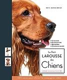Le Petit larousse des chiens : Choisir, Connaître, Comprendre, Soigner