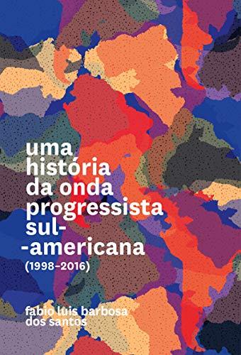 Uma História da Onda Progressista Sul-americana (1998-2016)