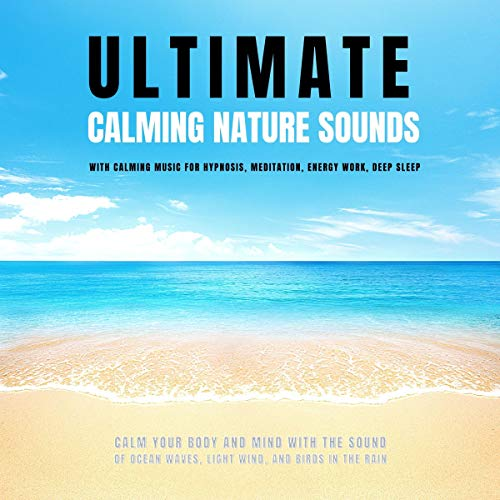 Ultimate Calming Nature Sounds with Calming Music for Hypnosis, Meditation, Energy Work, Deep Sleep: Calm Your Body and Mind with The Sound of Ocean Waves, Light Wind & Birds in the Rain