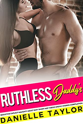 Ruthless Daddy's Seductive Explicit Naughty Adult Sexy Short Hot Taboo Erotic Stories Compilation (English Edition)