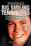 Raising Big Smiling Tennis Kids: A Complete Roadmap For Every Parent And Coach: A Complete Roadmap for Every Parent and Child - Keith Kattan