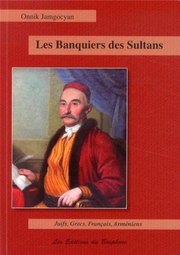 Les banquiers des sultans : Juifs, Grecs, Français et Arméniens de la haute finance : Constantinople, 1650-1850