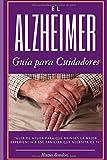El Alzheimer una guía para cuidadores y familiares: todo lo que debes aprender...