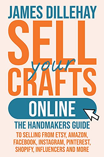 Sell Your Crafts Online: The Handmaker s Guide to Selling from Etsy  Amazon  Facebook  Instagram  Pinterest  Shopify  Influencers and More