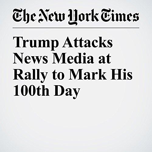 Trump Attacks News Media at Rally to Mark His 100th Day copertina