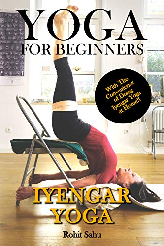 Yoga For Beginners: Iyengar Yoga: The Complete Guide to Master Iyengar Yoga; Benefits, Essentials, Asanas (with Pictures), Pranayamas, Meditation, Safety ... FAQs, and Common Myths (English Edition)