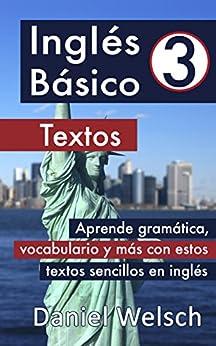 Inglés Básico 3: Textos: Aprende gramática, vocabulario y más con estos textos sencillos en inglés de [Daniel Welsch]