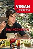Vegan in Topform - Das Kochbuch: 200 pflanzliche Rezepte für optimale Leistung und Gesundheit