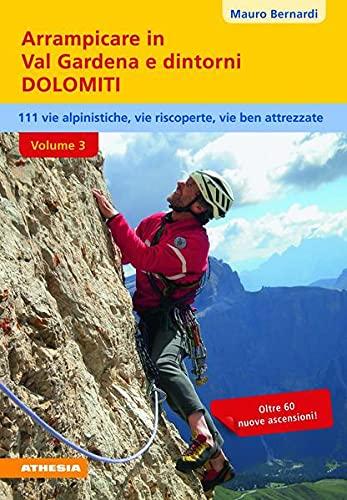 Arrampicare in val Gardena e dintorni. Dolomiti. 110 vie alpinistiche, vie ben attrezzate, vie riscoperte (Vol. 3)