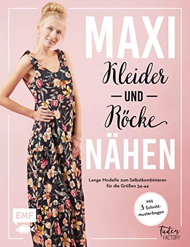 Maxikleider und Maxiröcke nähen: Aus Rock wird Kleid – Lange Modelle zum Selbstkombinieren für die Größen 34–44 – Mit 3 Schnittmusterbogen