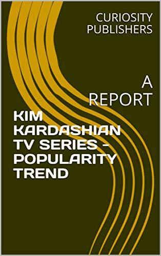 KIM KARDASHIAN  TV SERIES - POPULARITY TREND: A REPORT (English Edition)