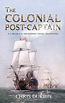 The Colonial Post-Captain: A Carlisle and Holbrooke Naval Adventure (Carlisle and Holbrooke Naval Adventures Book 1) by [Chris Durbin]