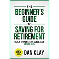 The Beginner's Guide To Saving For Retirement: Build Wealth, Live Well, And Retire Rich Kindle Edition by Dan Clay for Free