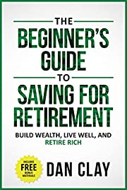 The Beginner's Guide To Saving For Retirement: Build Wealth, Live Well, And Retire Rich