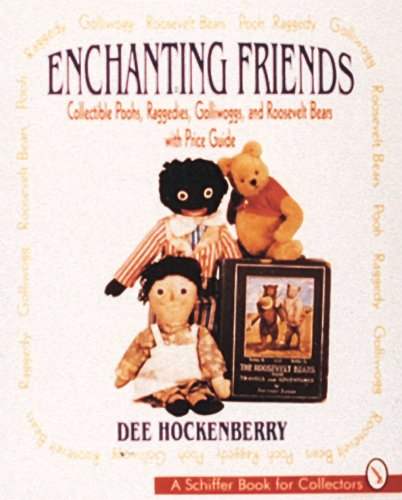 Enchanting Friends: Collectible Poohs, Raggedies, Golliwoggs, and Roevelt Bears: Collectible Poohs, Raggedies, Golliwoggs, & Roosevelt Bears: ... Bears (A Schiffer Book for Collectors)