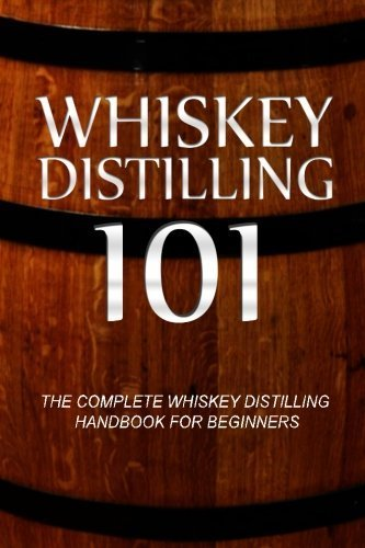 Whiskey Distilling 101: The Complete Whiskey Distilling Handbook for Beginners