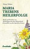 Maria Treben's Heilerfolge: Briefe und Berichte von Heilerfolgen mit dem Kräuterbuch 'Gesundheit aus der Apotheke Gottes'