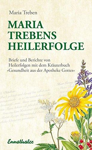 Maria Treben's Heilerfolge: Briefe und Berichte von Heilerfolgen mit dem Kräuterbuch