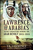 Lawrence of Arabia's Secret Dispatches During the Arab Revolt, 1915-1919