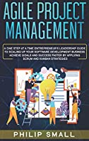 Agile Project Management: A One Step at a Time Entrepreneur's Leadership Guide to Scaling Up Your Software Development Business. Achieve Goals and Success Faster by Applying Scrum and Kanban Strategies