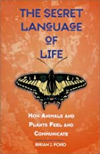 The Secret Language of Life: How Animals and Plants Feel and Communicate