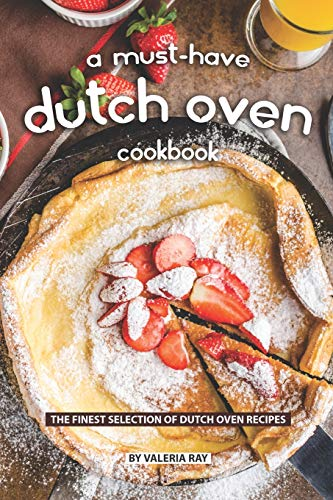 A Must-Have Dutch Oven Cookbook: The Finest Selection of Dutch Oven Recipes