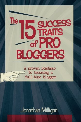 Download The 15 Success Traits of Pro Bloggers: A Proven Roadmap to Becoming a Full-Time Blogger 1508623503
