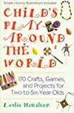 Child's Play Around the World: 170 Crafts, Games and Projects for Two-to-Six-Year-Olds