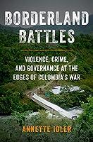 Borderland Battles: Violence, Crime, and Governance at the Edges of Colombia's War