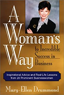 A Woman's Way to Incredible Success in Business: Inspirational Advice and Real-Life Lessons from 20 Prominent Businesswomen