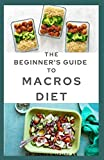 THE BEGINNER'S GUIDE TO MACROS DIET: Your Perfect Guide to Losing Weight : Counting Macro,Meal Plan and Fat Burning Delicious Recipes