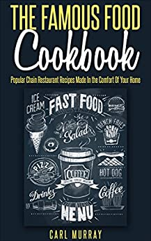 The Famous Food Cookbook: Popular Chain Restaurant Recipes Made In the Comfort Of Your Home by [Carl Murray]