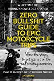 Zero Bullshit Guide To Epic Motorcycle Trips: Follow the steps to get you out on the road creating memories. Plan it quickly, get it booked and go. [Idioma Inglés]