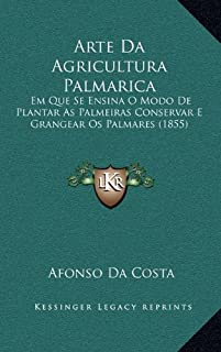 Arte Da Agricultura Palmarica: Em Que Se Ensina O Modo de Plantar as Palmeiras Conservar E Grangear OS Palmares (1855)
