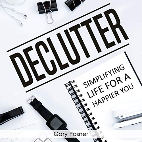 Declutter     Simplifying Life for a Happier You              By:                                                                                                                                 Gary Posner                               Narrated by:                                                                                                                                 Sean W. Stewart                      Length: 3 hrs     11 ratings     Overall 4.7
