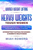 Women Weight Lifting: HEAVY WEIGHTS TOUGH WOMEN - Proven Exercise and Workouts to Build Lean Muscle and Strength for the Perfect Female Body Women's Health