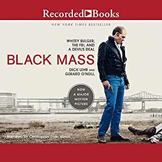 Black Mass     Whitey Bulger, The FBI, and a Devil's Deal              By:                                                                                                                                 Gerard O'Neill,                                                                                        Dick Lehr                               Narrated by:                                                                                                                                 John Rubinstein,                                                                                        Christopher Evan Welch                      Length: 13 hrs and 13 mins     465 ratings     Overall 4.2